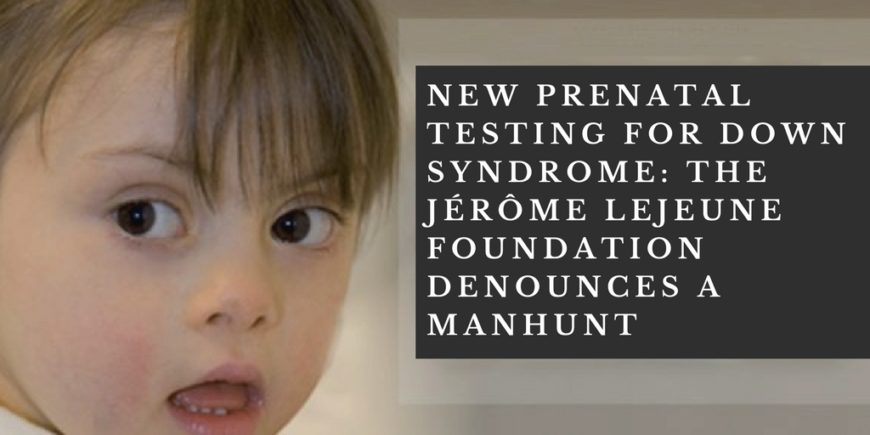 New prenatal testing for Down Syndrome: the Jérôme Lejeune Foundation denounces a manhunt